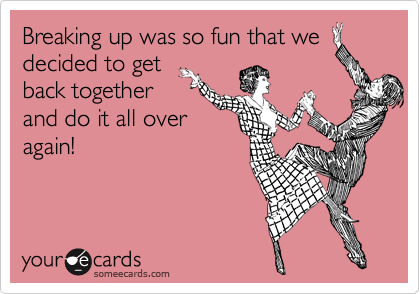Breaking up was so fun that we  decided to get back together and do it all over again!