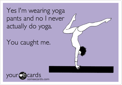 Yes I'm wearing yoga pants and no I never actually do yoga.  You caught me.