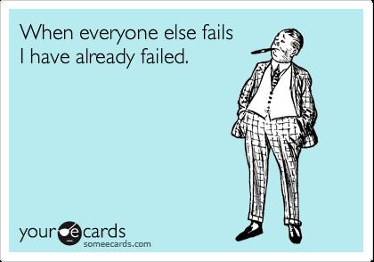When everyone else fails  I have already failed.