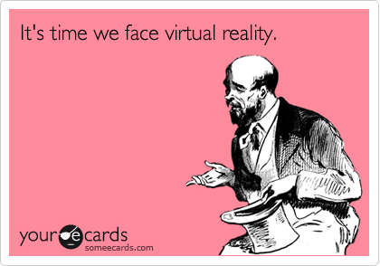 It's time we face virtual reality.