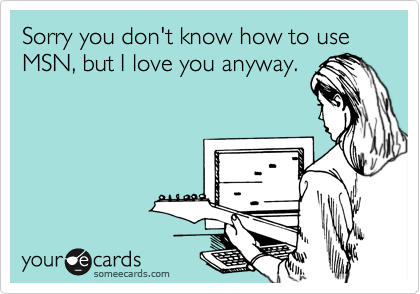 Sorry you don't know how to use MSN, but I love you anyway.