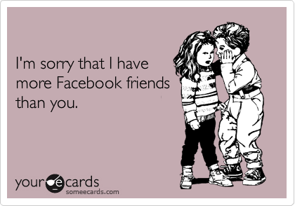 I'm sorry that I have more Facebook friends than you.