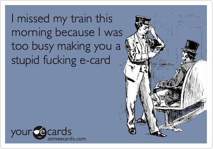 I missed my train this morning because I was too busy making you a stupid fucking e-card