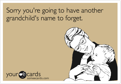 Sorry you're going to have another grandchild's name to forget.
