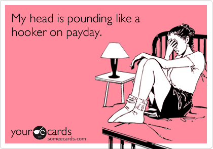 My head is pounding like a hooker on payday.