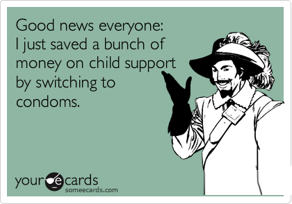 Good news everyone:  I just saved a bunch of money on child support by switching to condoms.