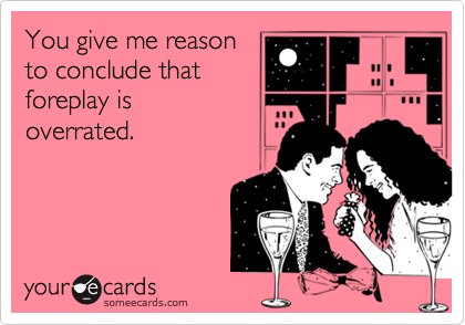 You give me reason  to conclude that  foreplay is overrated.
