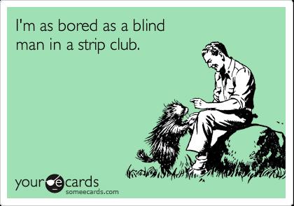 I'm as bored as a blind  man in a strip club.