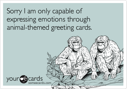 Sorry I am only capable of expressing emotions through animal-themed greeting cards.