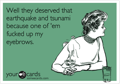 Well they deserved that earthquake and tsunami because one of 'em fucked up my eyebrows.