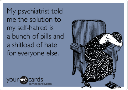 My psychiatrist told  me the solution to  my self-hatred is a bunch of pills and  a shitload of hate  for everyone else.