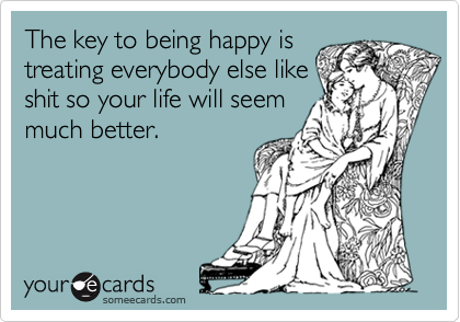 The key to being happy is treating everybody else like shit so your life will seem much better.
