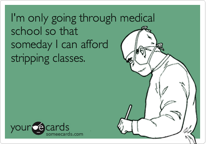 I'm only going through medical school so that someday I can afford stripping classes.