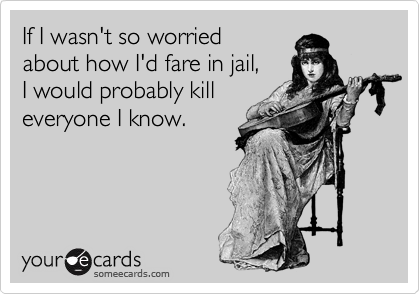 If I wasn't so worried  about how I'd fare in jail,  I would probably kill everyone I know.