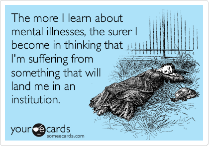 The more I learn about mental illnesses, the surer I become in thinking that I'm suffering from something that will land me in an institution.