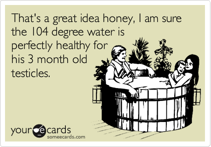 That's a great idea honey, I am sure the 104 degree water is perfectly healthy for his 3 month old testicles.