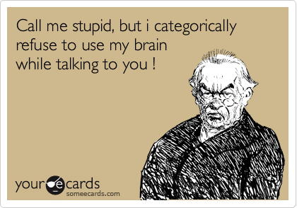 Call me stupid, but i categorically refuse to use my brain while talking to you !