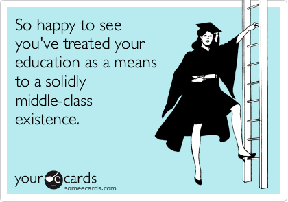 So happy to see  you've treated your education as a means  to a solidly middle-class existence.