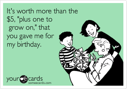 """It's worth more than the  %245, """"plus one to  grow on,"""" that you gave me for my birthday."""