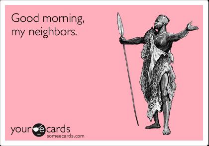 Good morning,  my neighbors.