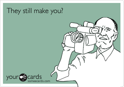 They still make you?