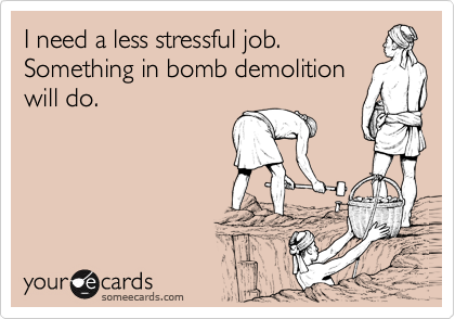 I need a less stressful job. Something in bomb demolition will do.