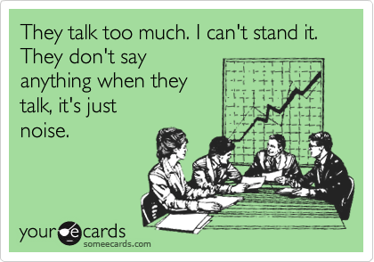 They talk too much. I can't stand it.  They don't say  anything when they  talk, it's just noise.