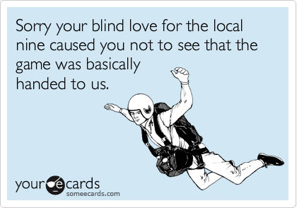 Sorry your blind love for the local nine caused you not to see that the game was basically handed to us.
