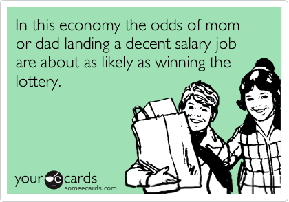 In this economy the odds of mom or dad landing a decent salary job are about as likely as winning the lottery.