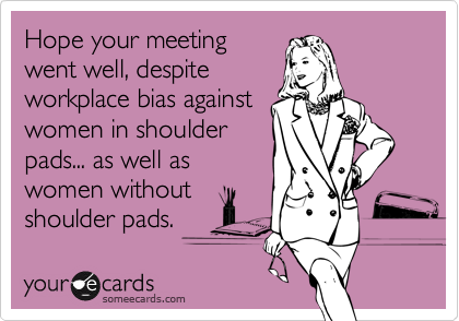 Hope your meeting went well, despite workplace bias against women in shoulder pads... as well as women without shoulder pads.