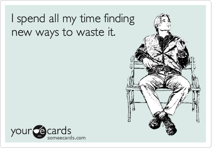 I spend all my time finding new ways to waste it.