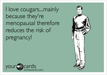 I love cougars....mainly because they're menopausal therefore reduces the risk of pregnancy!