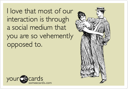I love that most of our interaction is through a social medium that you are so vehemently opposed to.