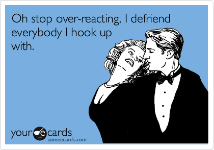 Oh stop over-reacting, I defriend everybody I hook up with.