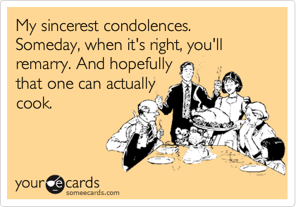 My sincerest condolences.  Someday, when it's right, you'll remarry. And hopefully that one can actually cook.