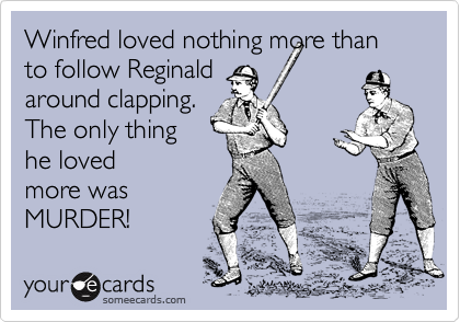 Winfred loved nothing more than to follow Reginald around clapping. The only thing he loved more was MURDER!