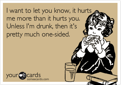 I want to let you know, it hurts me more than it hurts you.  Unless I'm drunk, then it's pretty much one-sided.