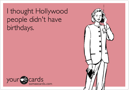 I thought Hollywood people didn't have birthdays.