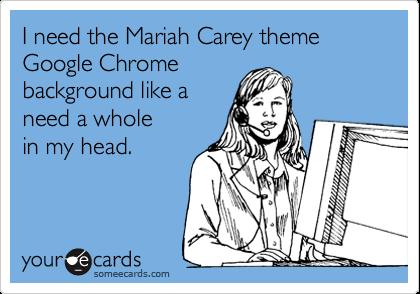 I need the Mariah Carey theme Google Chrome  background like a  need a whole  in my head.