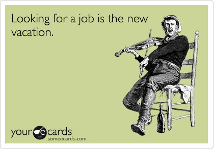 Looking for a job is the new vacation.