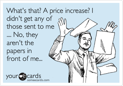 What's that? A price increase? I didn't get any of those sent to me .... No, they aren't the papers in front of me...