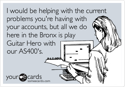 I would be helping with the current problems you're having with your accounts, but all we do here in the Bronx is play Guitar Hero with our AS400's.