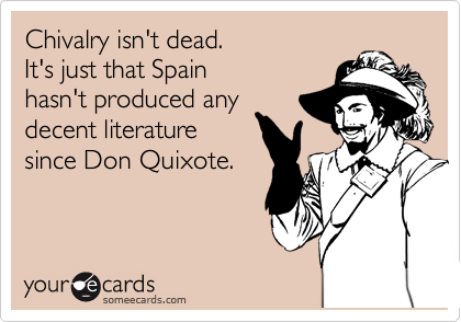 Chivalry isn't dead. It's just that Spain  hasn't produced any decent literature  since Don Quixote.