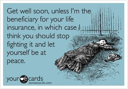 Get well soon, unless I'm the beneficiary for your life insurance, in which case I think you should stop fighting it and let yourself be at peace.