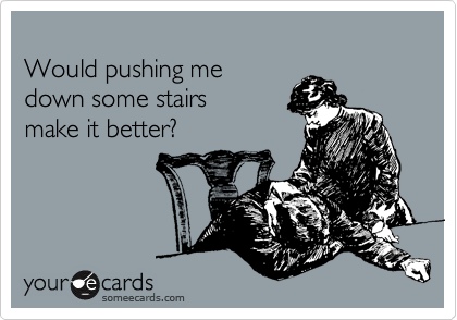 Would pushing me down some stairs make it better?