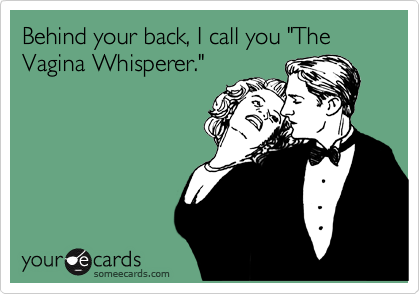 """Behind your back, I call you """"The Vagina Whisperer."""""""