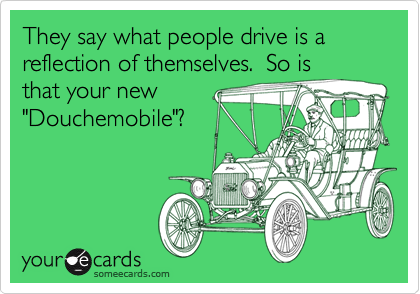 """They say what people drive is a reflection of themselves.  So is that your new """"Douchemobile""""?"""