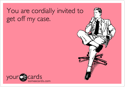 You are cordially invited to get off my case.