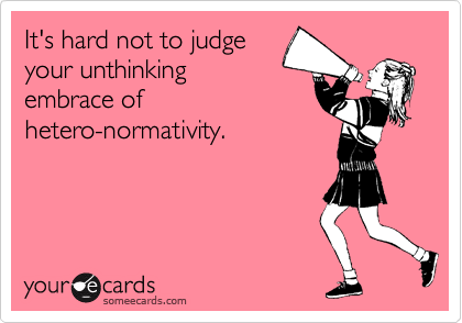 It's hard not to judge your unthinking embrace of  hetero-normativity.