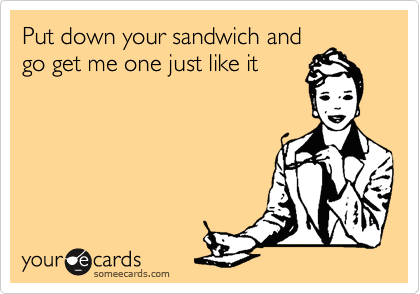 Put down your sandwich and go get me one just like it